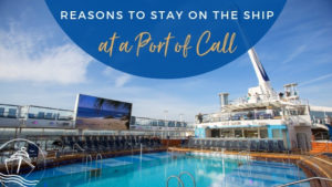 Reasons to Stay on the Ship at Your Next Port of Call